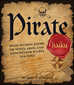 Pirate Haiku: Bilge-sucking Poems of Booty, Grog, and Wenches for Scurvy Sea Dogs